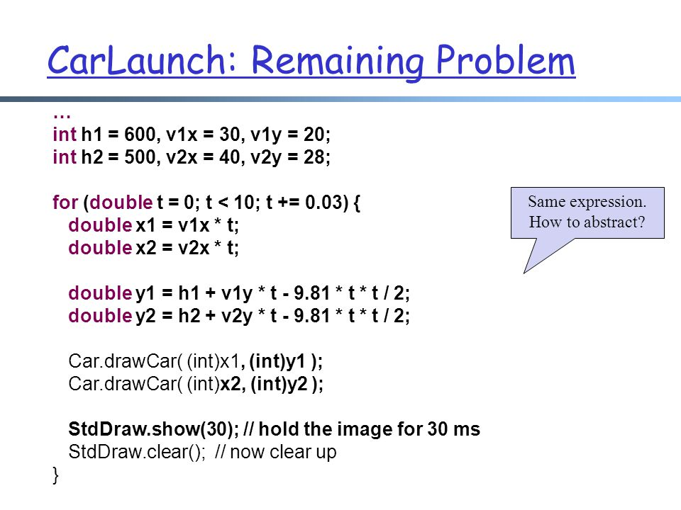 CarLaunch: Remaining Problem … int h1 = 600, v1x = 30, v1y = 20; int h2 = 500, v2x = 40, v2y = 28; for (double t = 0; t < 10; t += 0.03) { double x1 =
