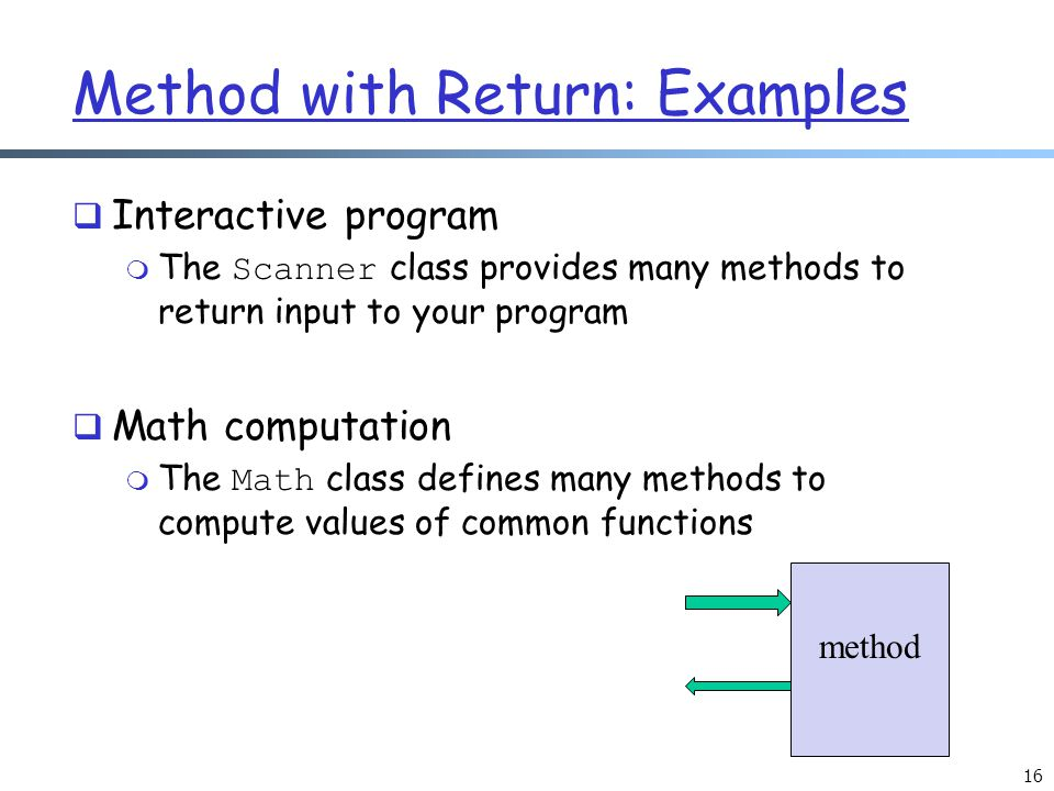 Method with Return: Examples  Interactive program  The Scanner class provides many methods to return input to your program  Math computation  The