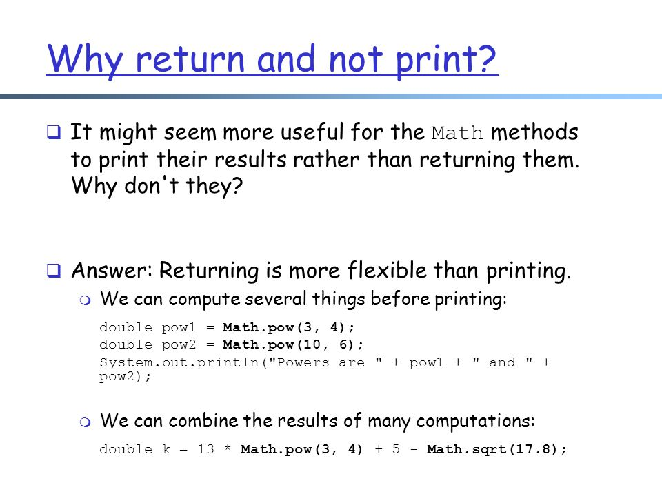 Why return and not print?  It might seem more useful for the Math methods to print their results rather than returning them. Why don't they?  Answer