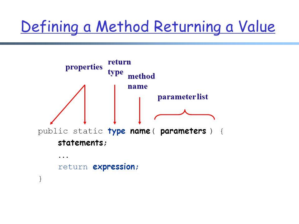 Defining a Method Returning a Value public static type name ( parameters ) { statements ;... return expression ; } methodname returntype parameter lis