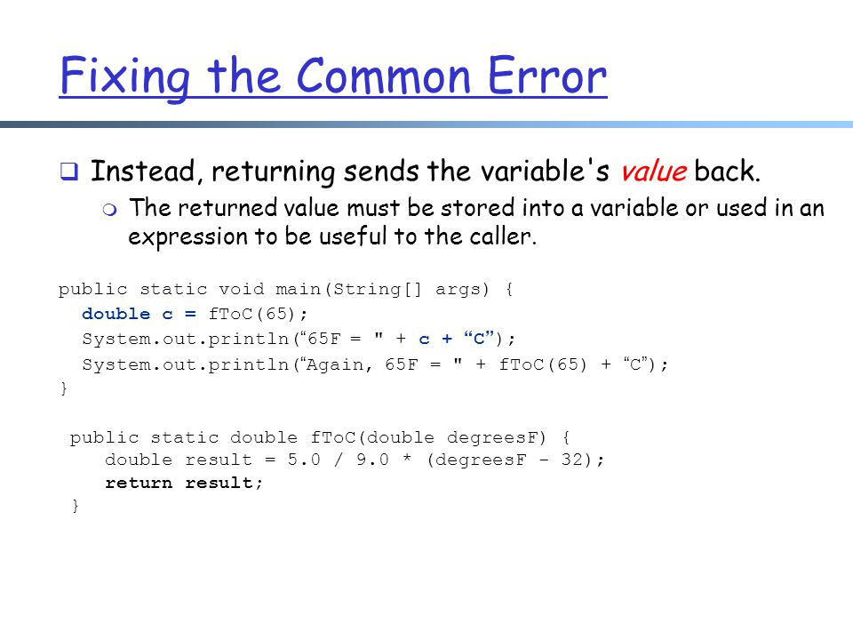 Fixing the Common Error  Instead, returning sends the variable's value back. m The returned value must be stored into a variable or used in an expres