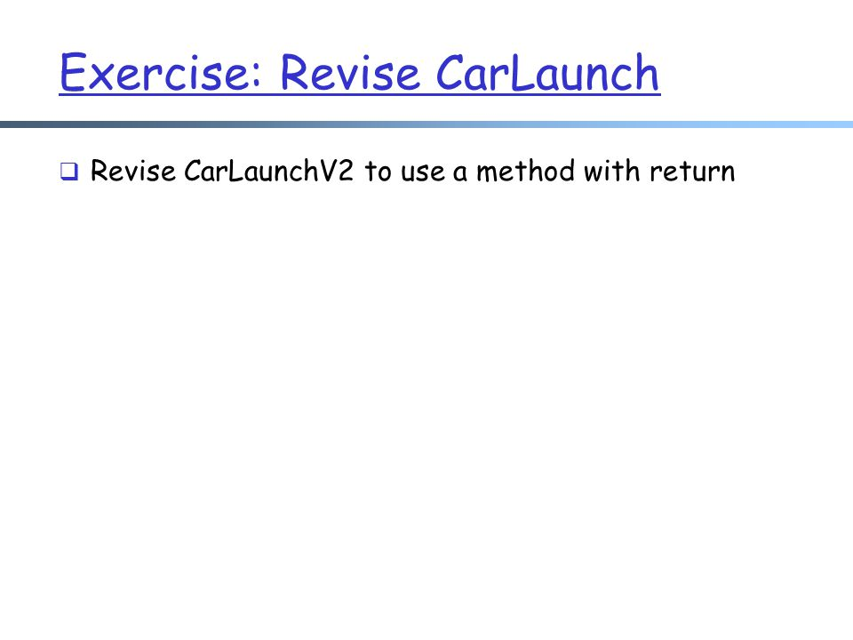 Exercise: Revise CarLaunch  Revise CarLaunchV2 to use a method with return
