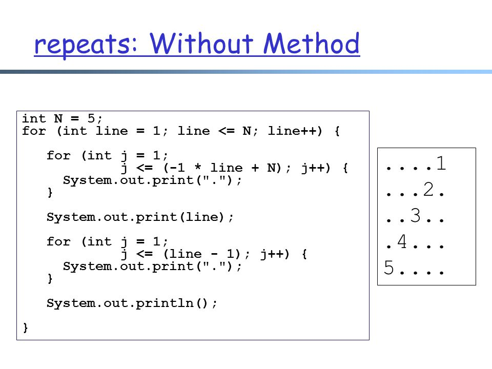 repeats: Without Method....1...2...3...4... 5.... int N = 5; for (int line = 1; line <= N; line++) { for (int j = 1; j <= (-1 * line + N); j++) { Syst