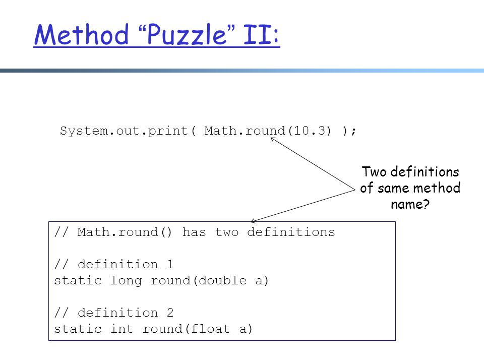 """Method """"Puzzle"""" II: System.out.print( Math.round(10.3) ); // Math.round() has two definitions // definition 1 static long round(double a) // definitio"""