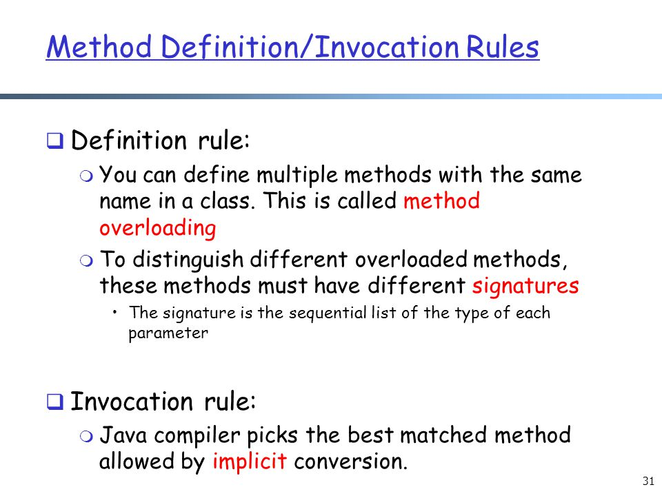 31 Method Definition/Invocation Rules  Definition rule: m You can define multiple methods with the same name in a class. This is called method overlo