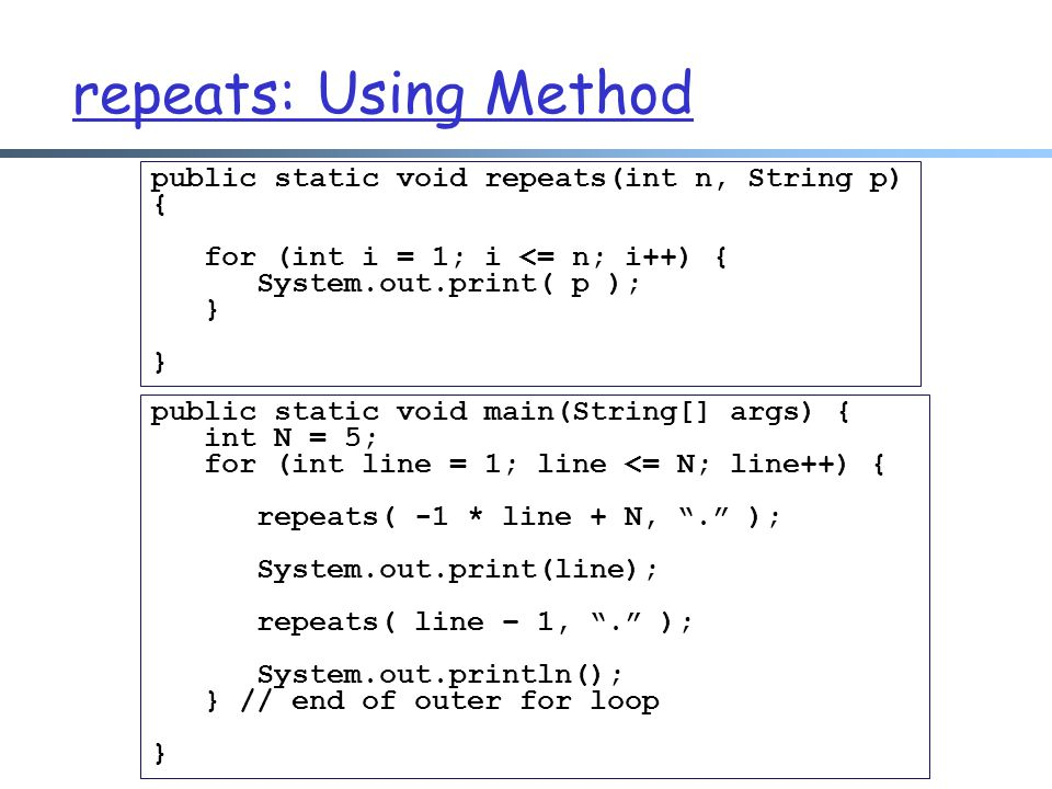repeats: Using Method public static void repeats(int n, String p) { for (int i = 1; i <= n; i++) { System.out.print( p ); } public static void main(St