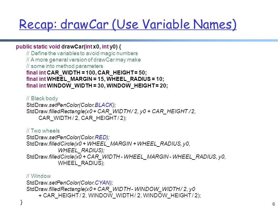 Recap: drawCar (Use Variable Names) 6 public static void drawCar(int x0, int y0) { // Define the variables to avoid magic numbers // A more general ve