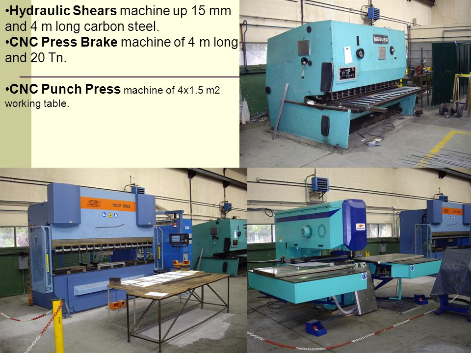 Hydraulic Shears machine up 15 mm and 4 m long carbon steel. CNC Press Brake machine of 4 m long and 20 Tn. CNC Punch Press machine of 4x1.5 m2 workin