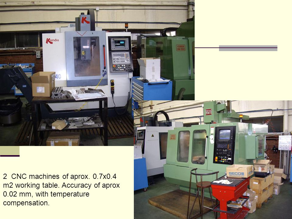 2 CNC machines of aprox. 0.7x0.4 m2 working table. Accuracy of aprox 0.02 mm, with temperature compensation.