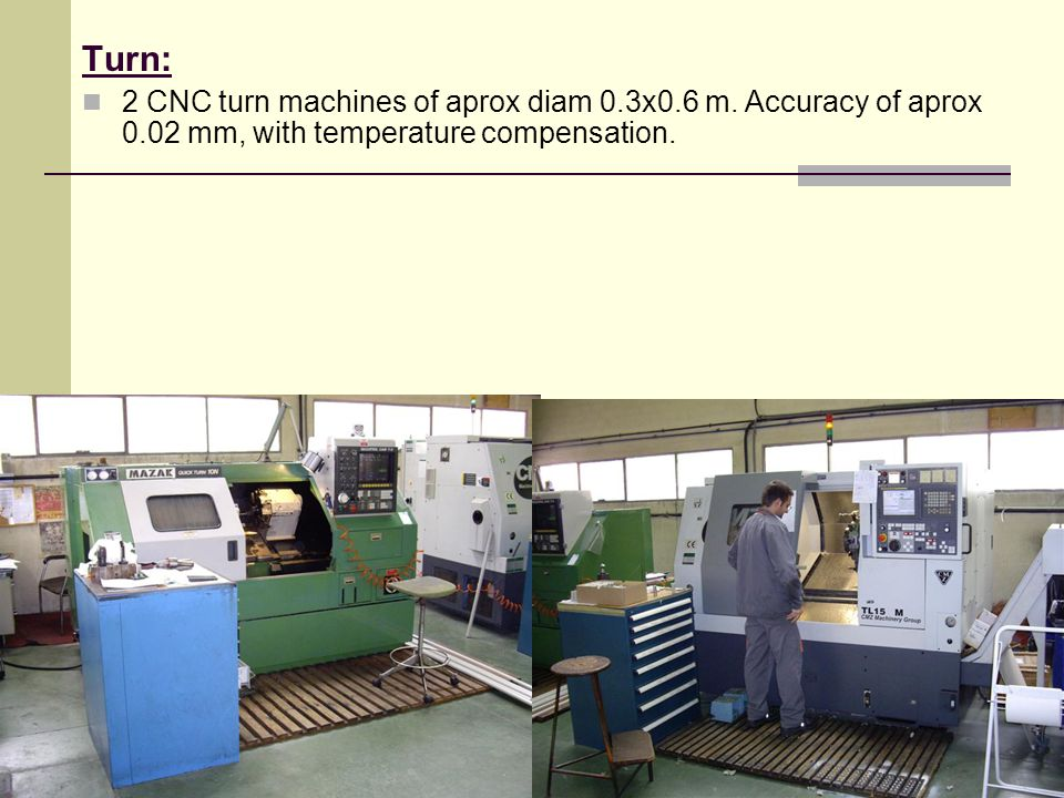 Turn: 2 CNC turn machines of aprox diam 0.3x0.6 m. Accuracy of aprox 0.02 mm, with temperature compensation.