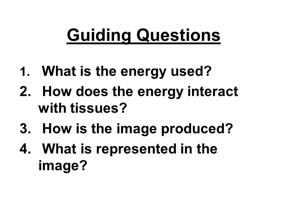 Guiding Questions 1. What is the energy used? 2. How does the energy interact with tissues? 3. How is the image produced? 4. What is represented in th