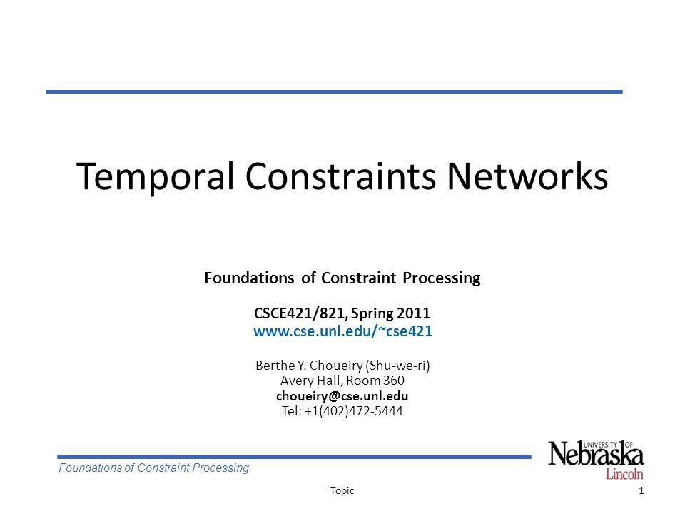 Foundations of Constraint Processing Temporal Constraints Networks 1Topic Foundations of Constraint Processing CSCE421/821, Spring 2011 www.cse.unl.edu/~cse421 Berthe Y.