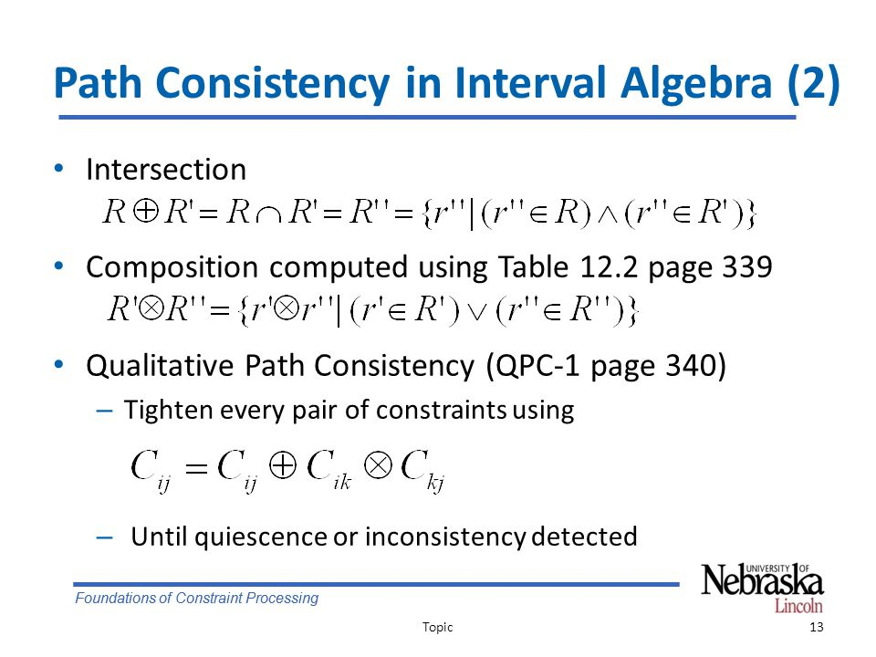 Foundations of Constraint Processing Path Consistency in Interval Algebra (2) Intersection Composition computed using Table 12.2 page 339 Qualitative Path Consistency (QPC-1 page 340) – Tighten every pair of constraints using – Until quiescence or inconsistency detected Topic13