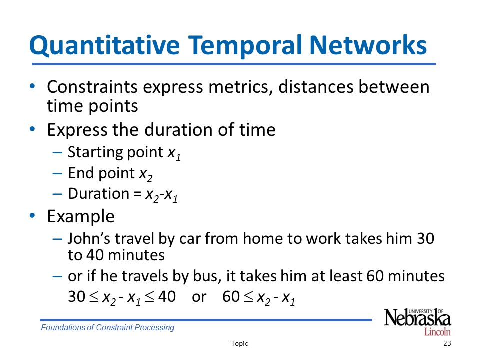 Foundations of Constraint Processing Quantitative Temporal Networks Constraints express metrics, distances between time points Express the duration of time – Starting point x 1 – End point x 2 – Duration = x 2 -x 1 Example – John's travel by car from home to work takes him 30 to 40 minutes – or if he travels by bus, it takes him at least 60 minutes 30  x 2 - x 1  40 or 60  x 2 - x 1 Topic23