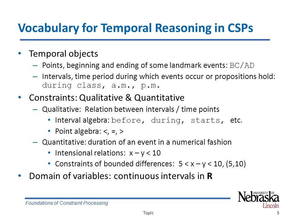 Foundations of Constraint Processing Vocabulary for Temporal Reasoning in CSPs Temporal objects – Points, beginning and ending of some landmark events: BC/AD – Intervals, time period during which events occur or propositions hold: during class, a.m., p.m.