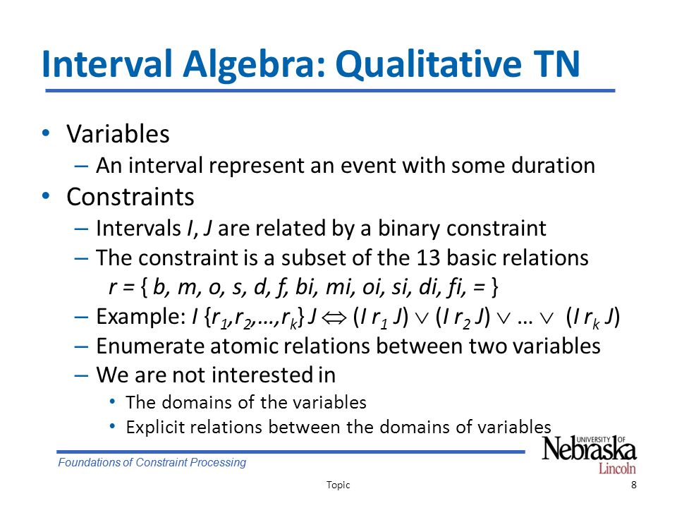 Foundations of Constraint Processing Interval Algebra: Qualitative TN Variables – An interval represent an event with some duration Constraints – Intervals I, J are related by a binary constraint – The constraint is a subset of the 13 basic relations r = { b, m, o, s, d, f, bi, mi, oi, si, di, fi, = } – Example: I {r 1,r 2,…,r k } J  (I r 1 J)  (I r 2 J)  …  (I r k J) – Enumerate atomic relations between two variables – We are not interested in The domains of the variables Explicit relations between the domains of variables Topic8