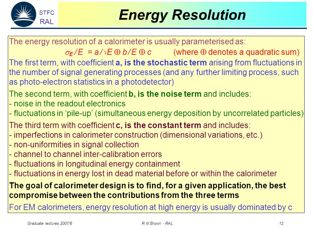 STFC RAL Graduate lectures 2007/8 R M Brown - RAL 12 Energy Resolution The energy resolution of a calorimeter is usually parameterised as:  E / E = a /  E  b / E  c (where  denotes a quadratic sum) The first term, with coefficient a, is the stochastic term arising from fluctuations in the number of signal generating processes (and any further limiting process, such as photo-electron statistics in a photodetector) The second term, with coefficient b, is the noise term and includes: - noise in the readout electronics - fluctuations in 'pile-up' (simultaneous energy deposition by uncorrelated particles) The third term with coefficient c, is the constant term and includes: - imperfections in calorimeter construction (dimensional variations, etc.) - non-uniformities in signal collection - channel to channel inter-calibration errors - fluctuations in longitudinal energy containment - fluctuations in energy lost in dead materialbefore or within the calorimeter The goal of calorimeter design is to find, for a given application, the best compromise between the contributions from the three terms For EM calorimeters, energy resolution at high energy is usually dominated by c