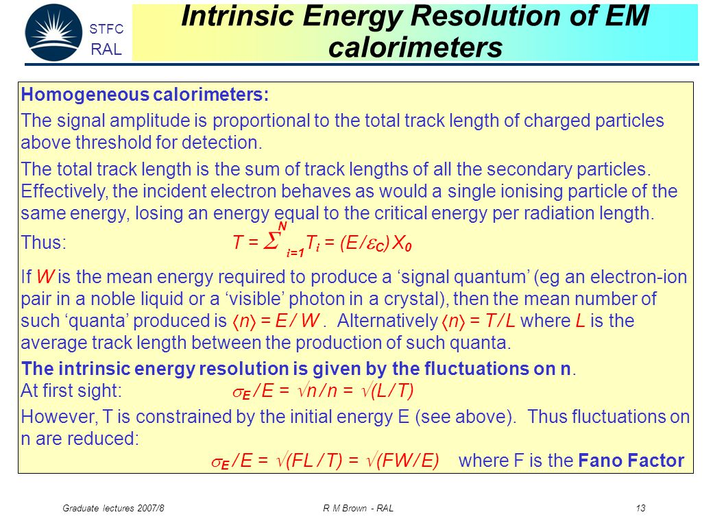STFC RAL Graduate lectures 2007/8 R M Brown - RAL 13 Intrinsic Energy Resolution of EM calorimeters Homogeneous calorimeters: The signal amplitude is proportional to the total track length of charged particles above threshold for detection.