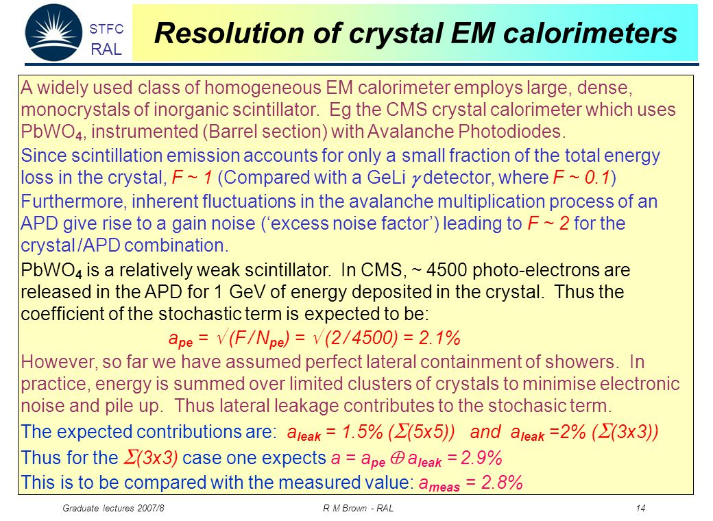 STFC RAL Graduate lectures 2007/8 R M Brown - RAL 14 Resolution of crystal EM calorimeters A widely used class of homogeneous EM calorimeter employs large, dense, monocrystals of inorganic scintillator.
