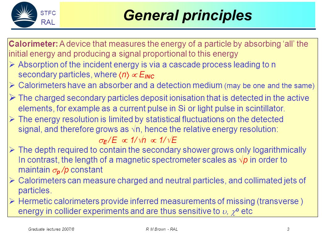 STFC RAL Graduate lectures 2007/8 R M Brown - RAL 3 General principles Calorimeter: A device that measures the energy of a particle by absorbing 'all' the initial energy and producing a signal proportional to this energy  Absorption of the incident energy is via a cascade process leading to n secondary particles, where  n   E INC  Calorimeters have an absorber and a detection medium (may be one and the same)  The charged secondary particles deposit ionisation that is detected in the active elements, for example as a current pulse in Si or light pulse in scintillator.