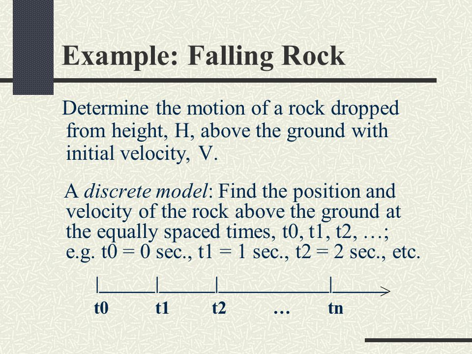 Example: Falling Rock Determine the motion of a rock dropped from height, H, above the ground with initial velocity, V.