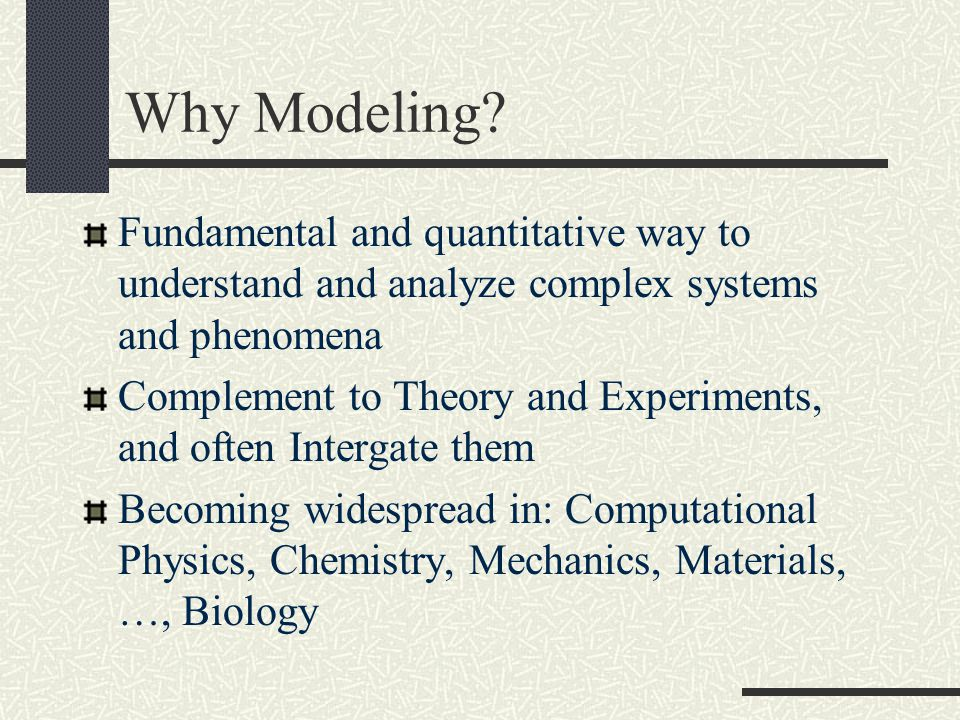 Why Modeling? Fundamental and quantitative way to understand and analyze complex systems and phenomena Complement to Theory and Experiments, and often