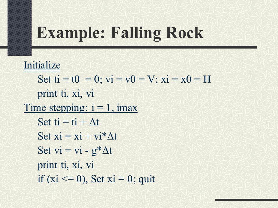 Example: Falling Rock Initialize Set ti = t0 = 0; vi = v0 = V; xi = x0 = H print ti, xi, vi Time stepping: i = 1, imax Set ti = ti + Δt Set xi = xi + vi*Δt Set vi = vi - g*Δt print ti, xi, vi if (xi <= 0), Set xi = 0; quit