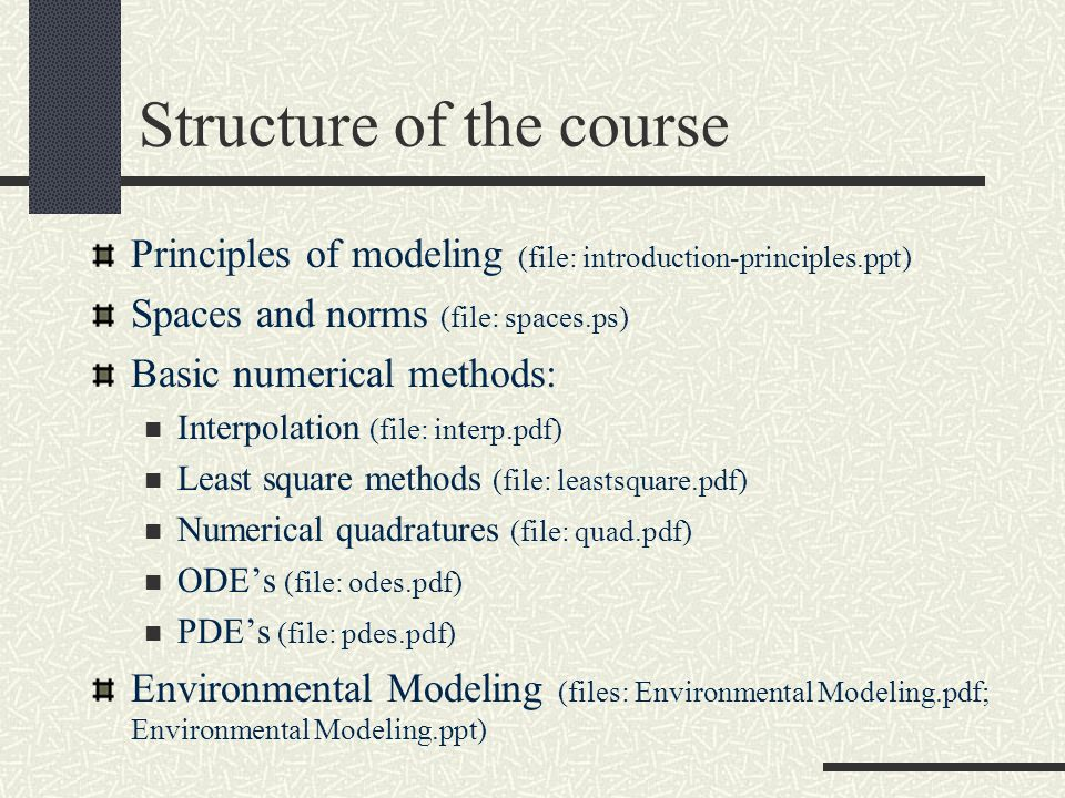 Structure of the course Principles of modeling (file: introduction-principles.ppt) Spaces and norms (file: spaces.ps) Basic numerical methods: Interpolation (file: interp.pdf) Least square methods (file: leastsquare.pdf) Numerical quadratures (file: quad.pdf) ODE's (file: odes.pdf) PDE's (file: pdes.pdf) Environmental Modeling (files: Environmental Modeling.pdf; Environmental Modeling.ppt)