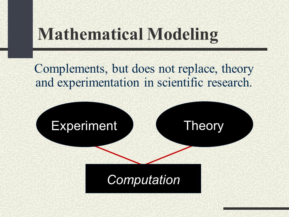 Mathematical Modeling Is often used in place of experiments when experiments are too large, too expensive, too dangerous, or too time consuming.