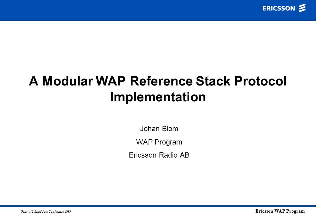 Ericsson WAP Program Page 1 /Erlang User Conference 1999 A Modular WAP Reference Stack Protocol Implementation Johan Blom WAP Program Ericsson Radio A
