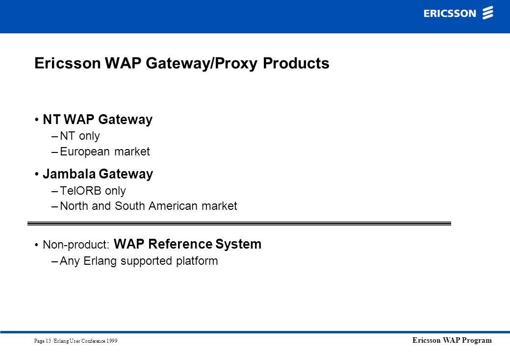 Ericsson WAP Program Page 13 /Erlang User Conference 1999 Ericsson WAP Gateway/Proxy Products NT WAP Gateway –NT only –European market Jambala Gateway