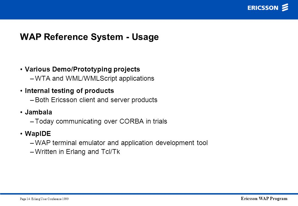 Ericsson WAP Program Page 14 /Erlang User Conference 1999 WAP Reference System - Usage Various Demo/Prototyping projects –WTA and WML/WMLScript applic