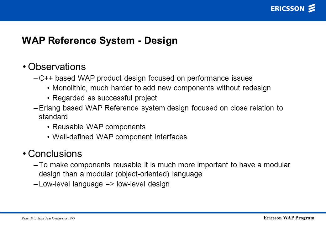 Ericsson WAP Program Page 18 /Erlang User Conference 1999 WAP Reference System - Design Observations –C++ based WAP product design focused on performa