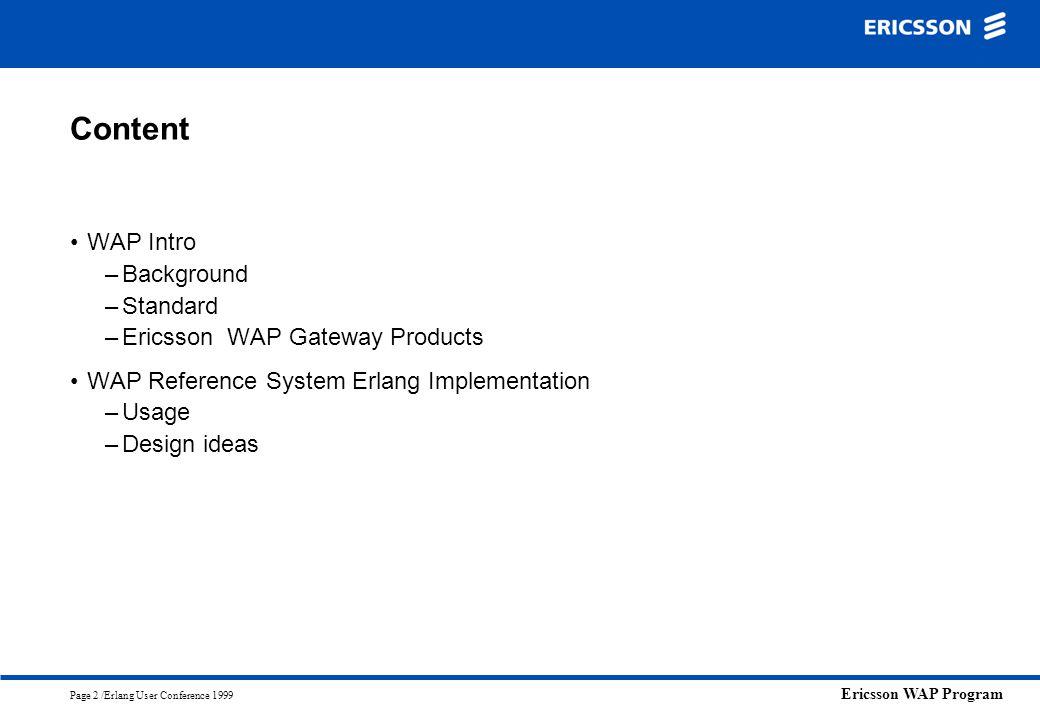 Ericsson WAP Program Page 2 /Erlang User Conference 1999 Content WAP Intro –Background –Standard –Ericsson WAP Gateway Products WAP Reference System E