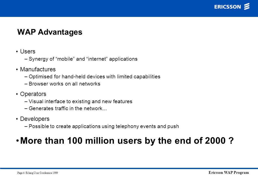 """Ericsson WAP Program Page 4 /Erlang User Conference 1999 WAP Advantages Users –Synergy of """"mobile"""" and """"internet"""" applications Manufactures –Optimised"""