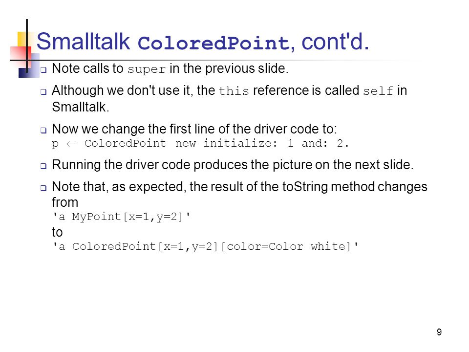 9 Smalltalk ColoredPoint, cont d.  Note calls to super in the previous slide.