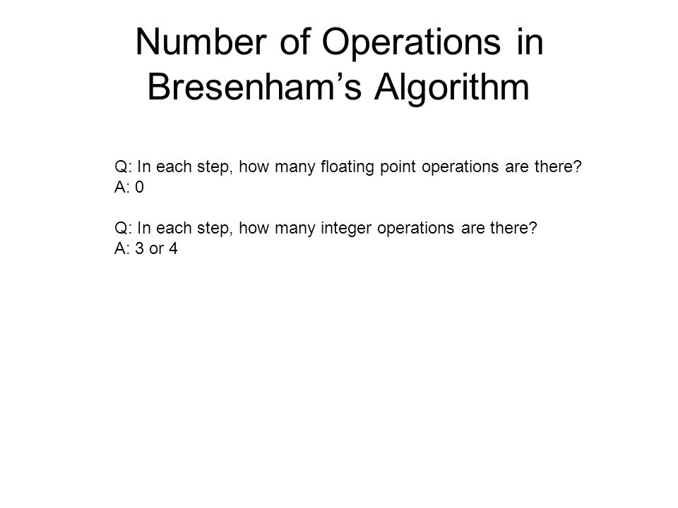 Number of Operations in Bresenham's Algorithm Q: In each step, how many floating point operations are there? A: 0 Q: In each step, how many integer op