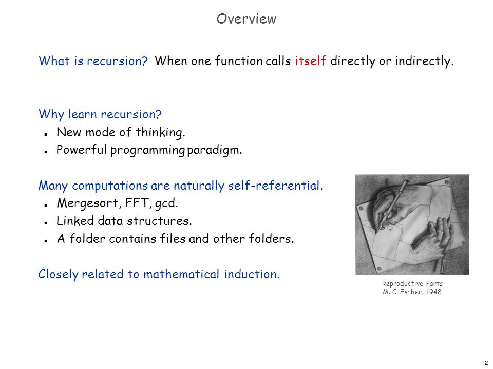 2 Overview What is recursion? When one function calls itself directly or indirectly. Why learn recursion? n New mode of thinking. n Powerful programmi