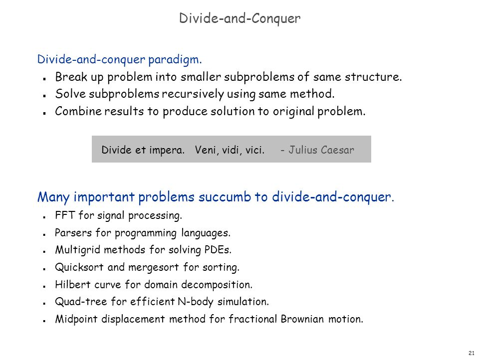 21 Divide-and-Conquer Divide-and-conquer paradigm. n Break up problem into smaller subproblems of same structure. n Solve subproblems recursively usin