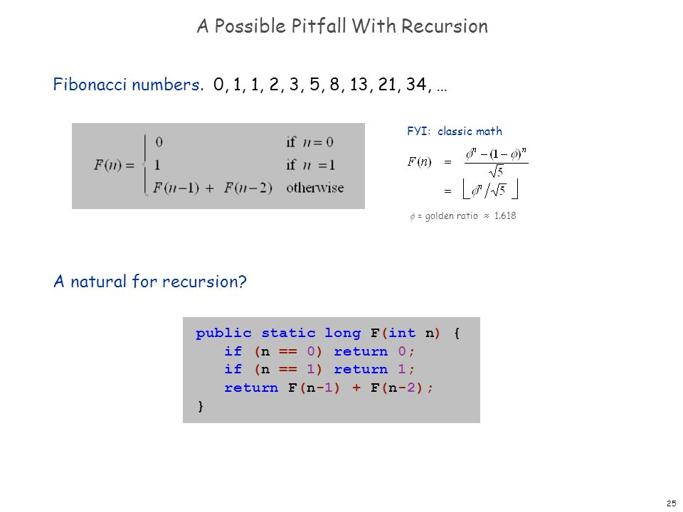 25 A Possible Pitfall With Recursion Fibonacci numbers. 0, 1, 1, 2, 3, 5, 8, 13, 21, 34, … A natural for recursion? public static long F(int n) { if (