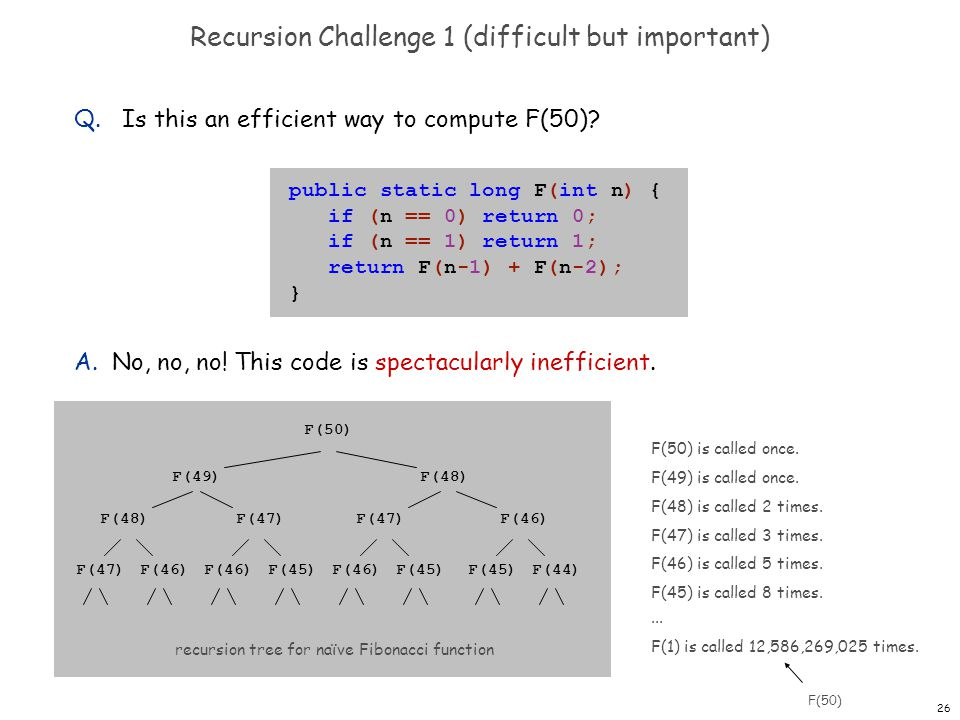 26 Recursion Challenge 1 (difficult but important) Q. Is this an efficient way to compute F(50)? A. No, no, no! This code is spectacularly inefficient