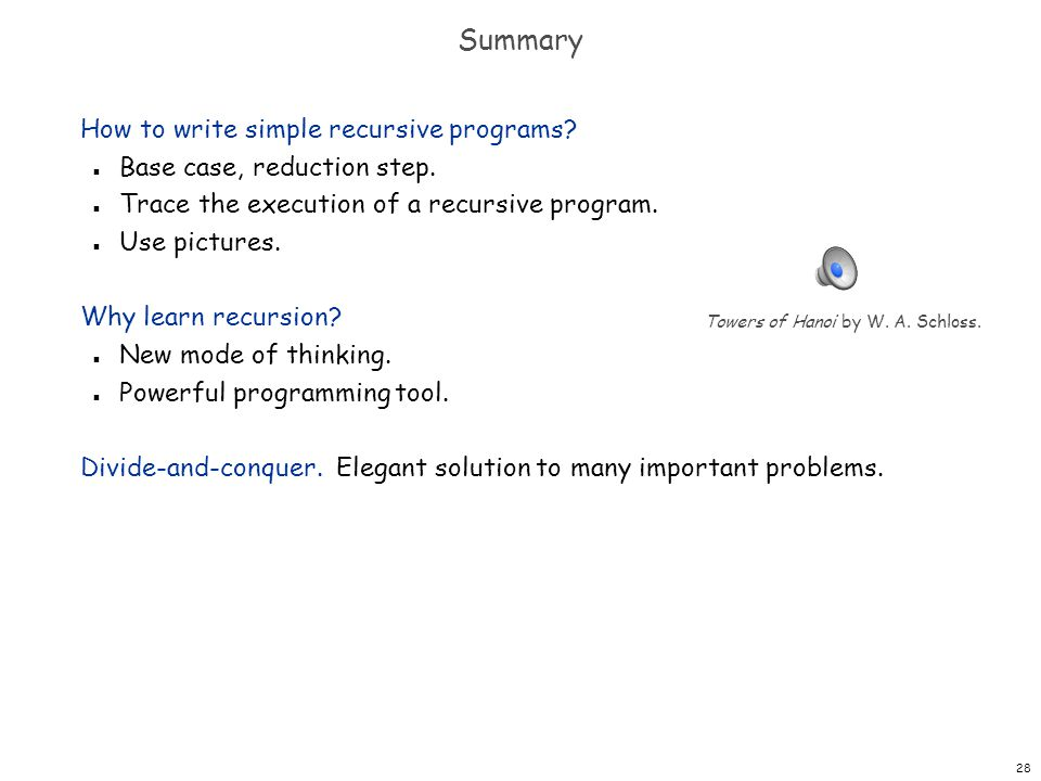 28 Summary How to write simple recursive programs? n Base case, reduction step. n Trace the execution of a recursive program. n Use pictures. Why lear