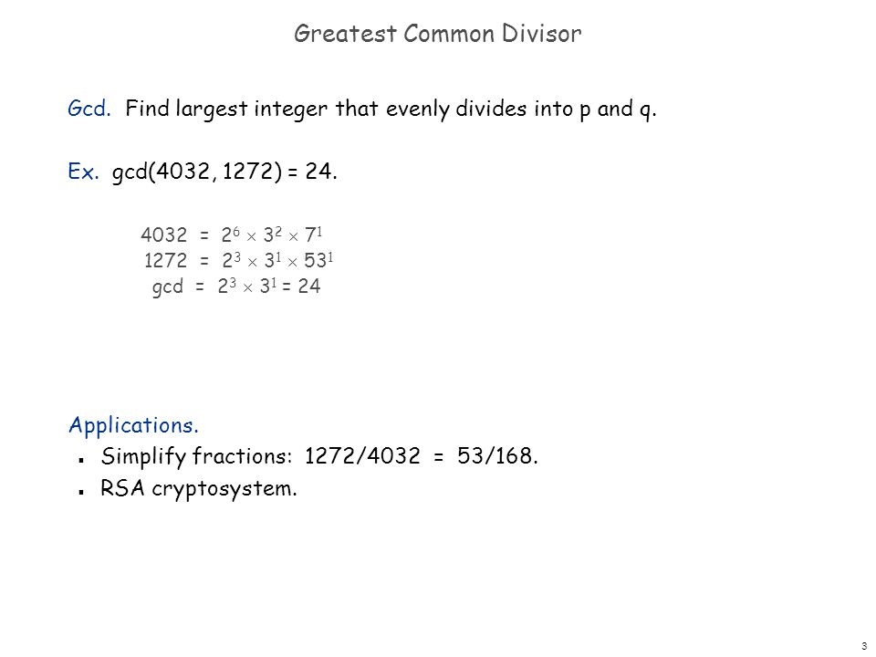 3 Greatest Common Divisor Gcd. Find largest integer that evenly divides into p and q. Ex. gcd(4032, 1272) = 24. Applications. n Simplify fractions: 12