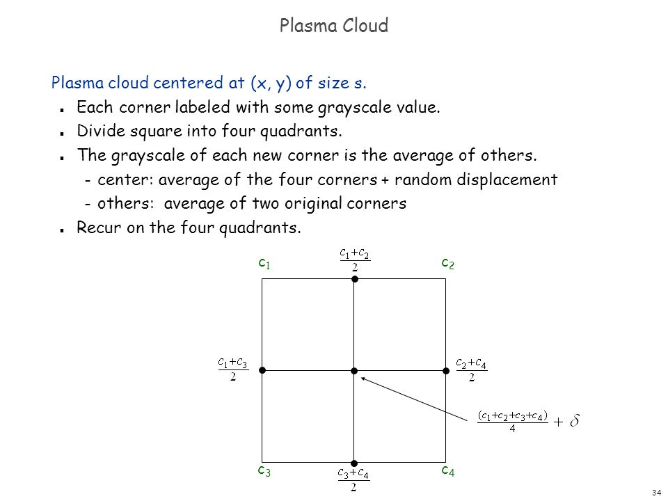 34 Plasma Cloud Plasma cloud centered at (x, y) of size s. n Each corner labeled with some grayscale value. n Divide square into four quadrants. n The