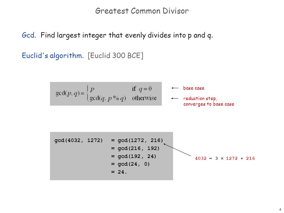 4 Greatest Common Divisor Gcd. Find largest integer that evenly divides into p and q. Euclid's algorithm. [Euclid 300 BCE] gcd(4032, 1272)= gcd(1272,