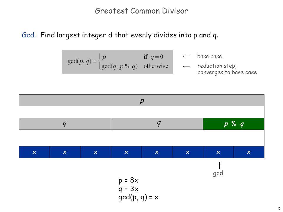 5 Greatest Common Divisor Gcd. Find largest integer d that evenly divides into p and q. p p % q q xxxxxxxx p = 8x q = 3x gcd(p, q) = x q gcd base case