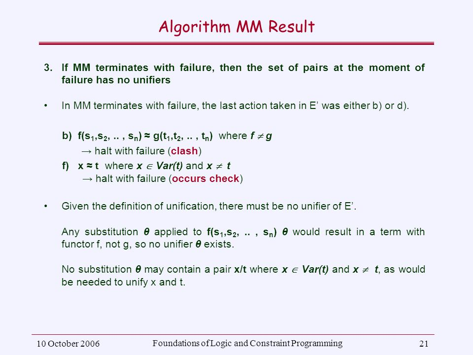 10 October 2006 Foundations of Logic and Constraint Programming 21 Algorithm MM Result 3.If MM terminates with failure, then the set of pairs at the moment of failure has no unifiers In MM terminates with failure, the last action taken in E' was either b) or d).