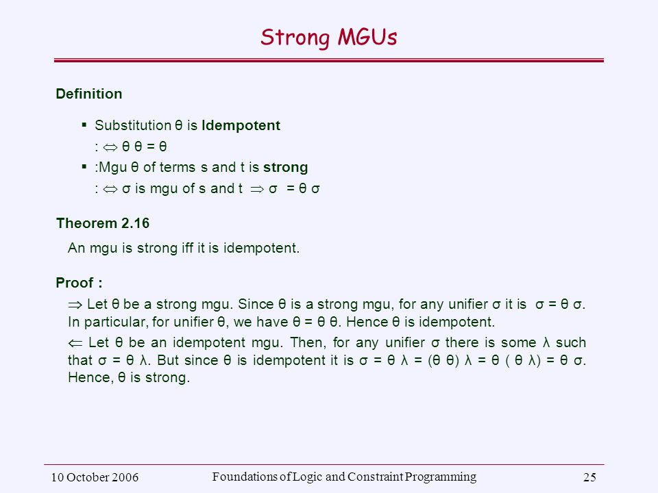 10 October 2006 Foundations of Logic and Constraint Programming 25 Strong MGUs Definition  Substitution θ is Idempotent :  θ θ = θ  :Mgu θ of terms s and t is strong :  σ is mgu of s and t  σ = θ σ Theorem 2.16 An mgu is strong iff it is idempotent.