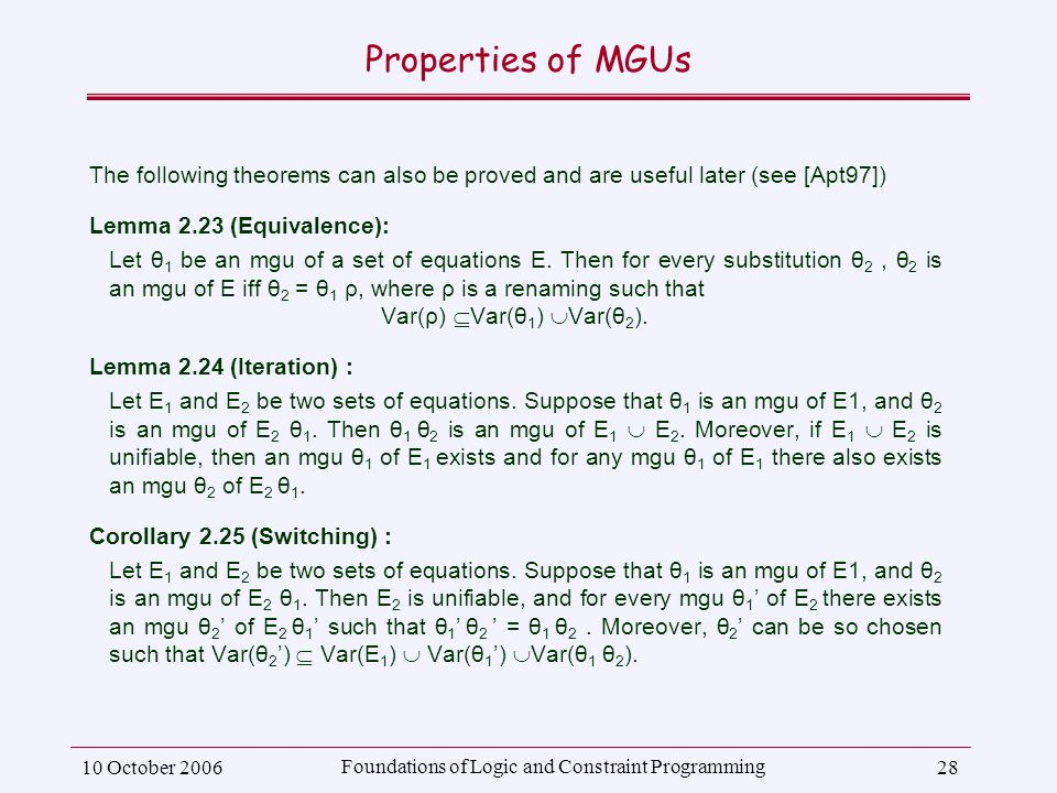 10 October 2006 Foundations of Logic and Constraint Programming 28 Properties of MGUs The following theorems can also be proved and are useful later (see [Apt97]) Lemma 2.23 (Equivalence): Let θ 1 be an mgu of a set of equations E.