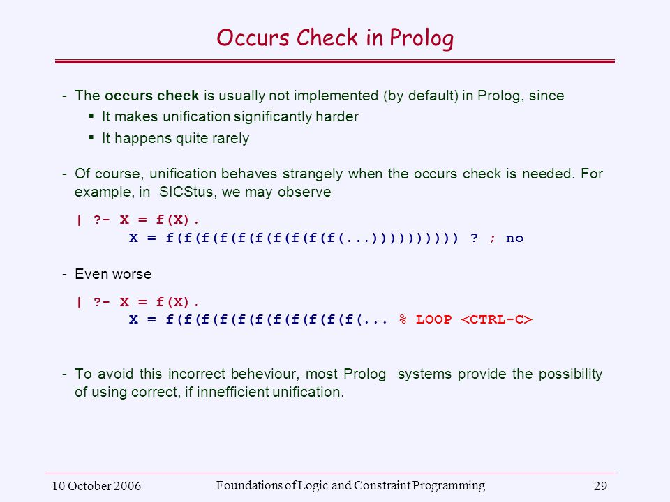 10 October 2006 Foundations of Logic and Constraint Programming 29 Occurs Check in Prolog ­The occurs check is usually not implemented (by default) in Prolog, since  It makes unification significantly harder  It happens quite rarely ­Of course, unification behaves strangely when the occurs check is needed.